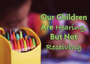 Our Children are Hearing, But Not Receiving