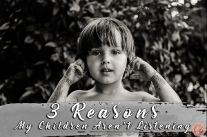 3 Reasons My Children Aren't Listening