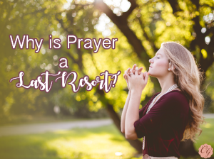 Why_Is_Prayer_Last_Resort