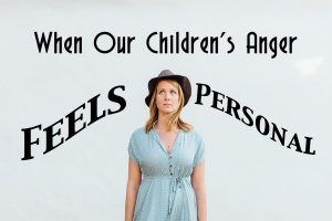 When_Our_Children's_Anger_Feels_Personal